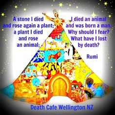 A stone I died and rose again a plant; a plant I died and rose an animal; I died an animal and was born a man. Why should I fear? What have I lost by death? ~ Rumi  #DeathCafeNewZealand #Rumi #tweet #follow