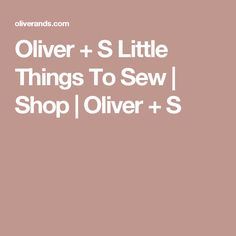Oliver + S Little Things To Sew | Shop | Oliver + S