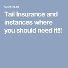 Tail Insurance and instances where you should need it!!!