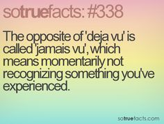 The opposite of 'deja vu' is called 'jamais vu', which means momentarily not recognizing something you've experienced.