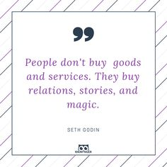 People don't buy goods and services. They buy relations, stories, and magic. ~Seth Godin