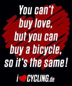 You can't buy love, but you can buy a bicycle, so it's the same!