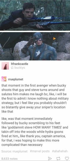 """It just seems to me as though Steve is completely baffled and amazed at what Bucky has just done and feels he needs to acknowledge it right then in there. and now I can see Bucky being like, """"Dammit Steve!"""" *scrambles to feet* """"How many times do I have to tell you,"""" *shoves everything back in its case and jostles it over his shoulder* """"I've been doing this a long time, stOP BEING SO SURPRISED!"""" *tumbles down the hill while a rain of fire barely misses him*"""