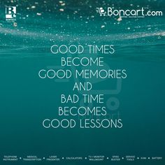 Good times become good memories and bad times becomes good lessons