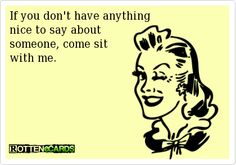 If you don't have anything   nice to say about   someone, come sit   with me.
