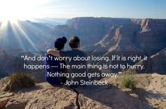 And don't worry about losing.  If it is right, it happens--The main thing is not to hurry.  Nothing good gets away. -John Steinbeck