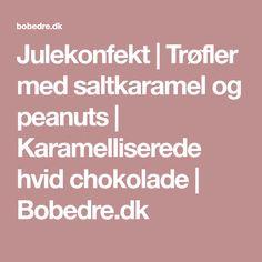 Julekonfekt | Trøfler med saltkaramel og peanuts | Karamelliserede hvid chokolade | Bobedre.dk