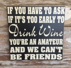 If You Have To Ask If It's Too Early To Drink Wine, You're An Amateur And We Can't Be Friends. Funny Wood Sign