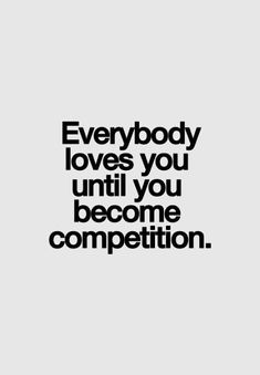 Competition is a fucking JOKE! This is why I role ALONE! I don't compete with anyone and I don't expect anyone to try and compete with me just do your own thing and live a happy life and be a good person and don't manipulate me