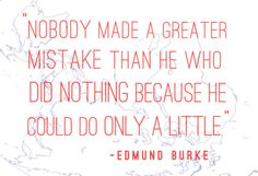 """#quote """"Nobody made a greater mistake than he who did nothing because he could do only a little"""" -Edmund Burke"""