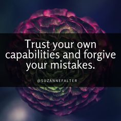 Trust your capabilities and forgive your mistakes.