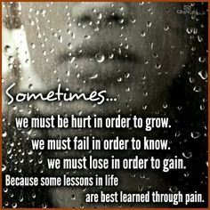 Sometimes we must be hurt in order to grow