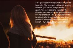 """""""The greatest risk in life is not death; death is certain. The greatest risk is waking up to find that you are old and your life is spent. You look back and regret all the chances you never took and all the dreams you never chased.The greatest risk in life is not going for it, not realizingyour true potential, and dying without ever really living."""" – Kurt Boyd, The Dynamic Mind http://www.thedynamicmind.com/"""