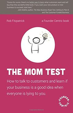 The Mom Test: How to talk to customers & learn if your bu...