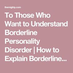 To Those Who Want to Understand Borderline Personality Disorder | How to Explain Borderline Personality Disorder to Loved Ones | The Mighty