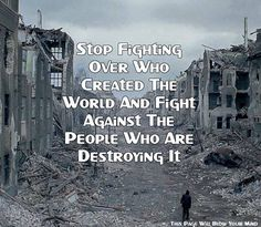 Stop fighting over who created the world and fight against the people who are destroying it. Climate change, polluters, fracking.