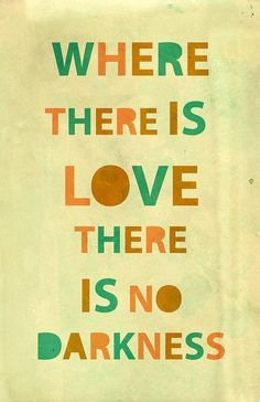 """Where there is love there is no darkness."" - Burundi Proverb"