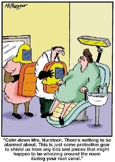 Dentaltown - Calm down Mrs. Nursteen. There's nothing to be alarmed about. This is just some protective wear to shield us from any bits and pieces that might happen to be whizzing around the room during your root canal.