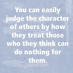 You can easily judge the character of others by how they treat those who they think can do nothing for them.
