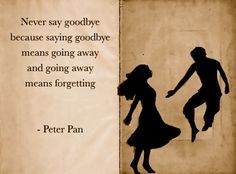 Never say goodbye, wise words from mischievous Peter Pan Great Quotes, Quotes To Live By, Inspirational Quotes, Quick Quotes, Change Quotes, Peter Pan Quotes, Never Say Goodbye, Goodbye Goodbye, Goodbye Quotes
