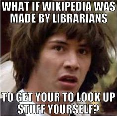 What if Wikipedia was made by librarians to get you to look up stuff yourself? (and yes, we are ignoring the use of 'your' because this is so amusing)
