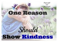 Purposeful and Meaningful: One Reason you should show Kindness