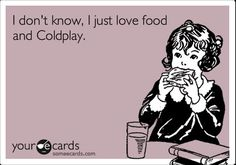 Actually I'm hungry and listening to Coldplay right now.