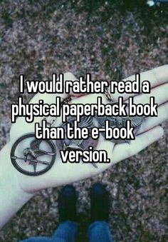 I would rather read a physical paperback book than the e-book version.