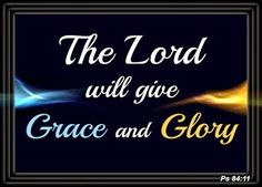 The Lord Will Give Grace and Glory.  The Word was made flesh, and dwelt among us, and we beheld His GLORY, the Glory as of the only begotten of the Father, full of GRACE and TRUTH (Ps 84:11, John 1:14) Our God is the God of all Grace, who has called us unto His eternal Glory by Christ Jesus. His Kingdom is the Kingdom of Grace; He rules from the Throne of Grace. When we pray, 'Thy kingdom come,' we pray that the Kingdom of Grace be set up in our hearts and increased. We pray also that we…