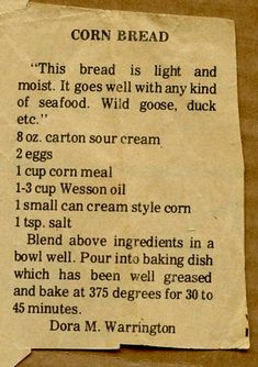Cornbread South Carolina Style 2 cups Corn Meal 2 T baking powder 1 teaspoon soda 1 cup sour milk or buttermilk 3 eggs (beaten) Cup wesson oil. 1 Cup Sour Cream (commercial) Mix together add milk to right consistency Old Recipes, Vintage Recipes, Cooking Recipes, Retro Recipes, Amish Recipes, Kitchen Recipes, Cooking Tips, Bread Rolls, Vegetarian Recipes