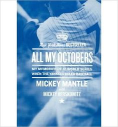 All my Octobers : my memories of twelve World Series when the Yankees ruled baseball / Mickey Mantle with Mickey Herskowitz