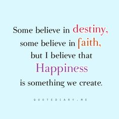 Some believe in destiny, some believe in faith, but I believe that Happiness is something we create.