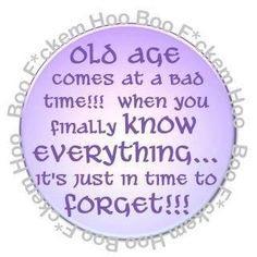 Old age come at a bad time.  When you finally know everything it's just in time to forget #quotes #sarcasm