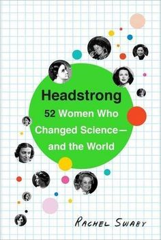 Headstrong: 52 Women Who Changed Science And The World by Rachel Swaby An interesting and powerful examination of women scientists and the role they have played in our everyday lives. Written in response to the controversial obituary for Yvonne Brill Cool Books, New Books, Books To Read, Children's Books, Books 2016, Library Books, Reading Lists, Book Lists, Kindle