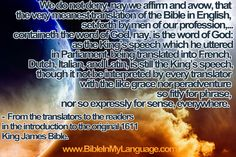 We do not deny, nay we affirm and avow, that the very meanest translation of the Bible in English, set forth by men of our profession,...containeth the word of God, nay, is the word of God: as the King's speech which he uttered in Parliament, being translated into French, Dutch, Italian, and Latin, is still the King's speech, though it not be interpreted by every translator with the like grace nor peradventure so fitly for phrase, nor so expressly for sense, everywhere.