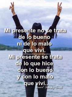 Frases Bonitas Para Todo Momento. : Mi presente no se trata de lo bueno ni de lo malo ...