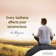 Every sadhana affects your unconscious. -Sri Bhagavan