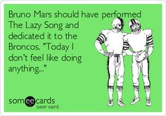 """Free and Funny Sports Ecard: Bruno Mars should have performed The Lazy Song and dedicated it to the Broncos."""" Create and send your own custom Sports ecard. Funny Football, Football Baby, You Make Me Laugh, Sarcasm Humor, Funny Pictures, Funny Pics, Can't Stop Laughing, E Cards, Someecards"""