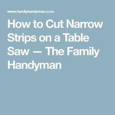 How to Cut Narrow Strips on a Table Saw — The Family Handyman