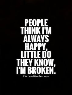 People think I'm always happy, little do they know, I'm broken. Depression quotes on PictureQuotes.com.