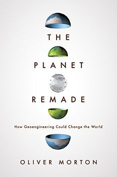 The Planet Remade: How Geoengineering Could Change the World by Oliver Morton