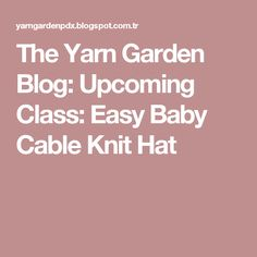 The Yarn Garden Blog: Upcoming Class: Easy Baby Cable Knit Hat