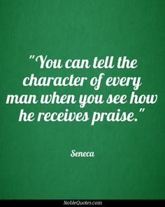 You can tell the character of every man when you see how he receives praise.