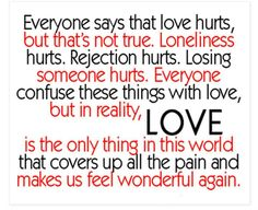Love hurts,not true. Loneliness hurts, rejection hurts, losing someone hurts. Everyone confuses these things with love.In reality LOVE is the only thing that cover up all the pain and makes us feel great again. Love Hurts Quotes, Hurt Quotes, Quotes For Him, Quotes To Live By, Funny Quotes, Quotes Quotes, Famous Quotes, Drama Quotes, Pain Quotes