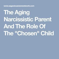 "The Aging Narcissistic Parent And The Role Of The ""Chosen"" Child"
