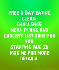 Free 5 day eating clean challenge!meal plans and grocery list done for you!starting aug.25msg me for more details - Created with PixTeller     www.beachbodycoach.com/MEGANMORRIS facebook page Megan Morris Fitness & health