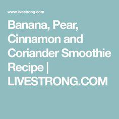 Banana, Pear, Cinnamon and Coriander Smoothie Recipe   LIVESTRONG.COM