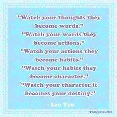 Watch your thoughts; they become words. Watch your words; they become actions. -Lao-tzu: Life - Motivational Quotes