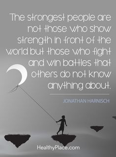 Mental health stigma quote - The strongest people are not those who show strength in front of the world but those who fight and win battles that others do not know anything about.