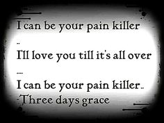"""The shoulder you cry on. The dose that you die on. I can be your pain killer. I'll love you till it's all over. I can be your pain, Your pain killer.""-Three Days < Great now i have an urge to listen to that, Music Is My Escape, Music Love, Music Is Life, My Music, Three Days Grace, Song Quotes, Words Quotes, Qoutes, Calling Quotes"